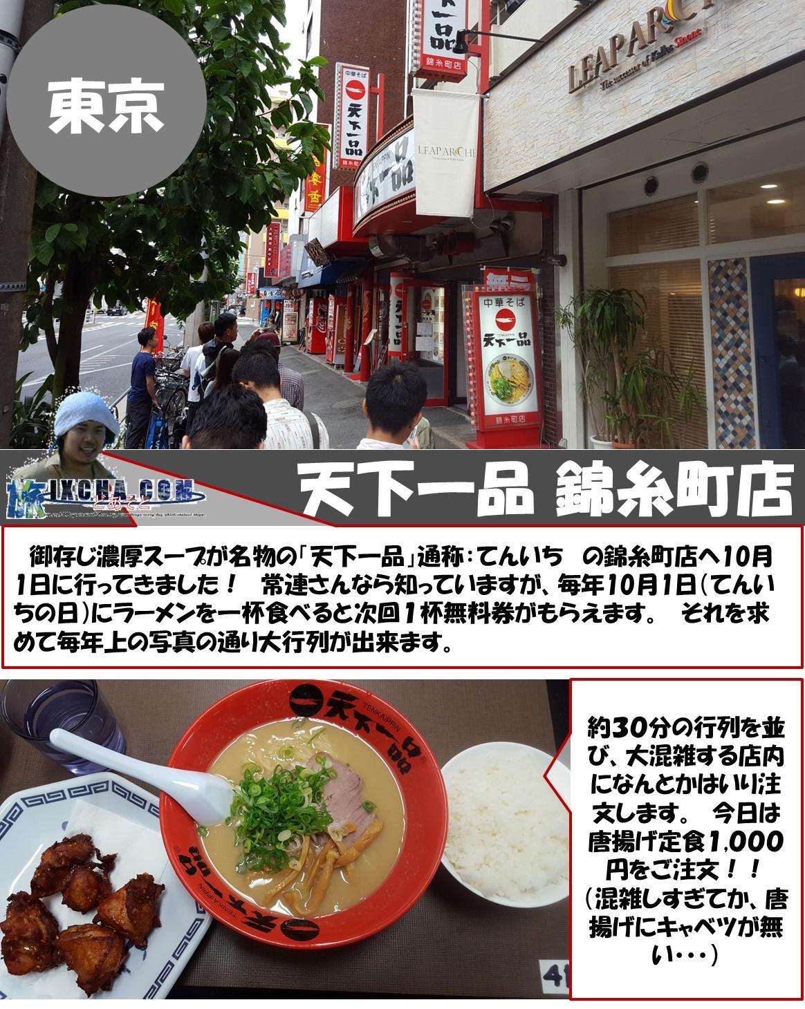 東京 天下一品 錦糸町店 御存じ濃厚スープが名物の「天下一品」通称:てんいち の錦糸町店へ10月1日に行ってきました! 常連さんなら知っていますが、毎年10月1日(てんいちの日)にラーメンを一杯食べると次回1杯無料券がもらえます。 それを求めて毎年上の写真の通り大行列が出来ます。   約30分の行列を並び、大混雑する店内になんとかはいり注文します。 今日は唐揚げ定食1,000円をご注文!! (混雑しすぎてか、唐揚げにキャベツが無い・・・)