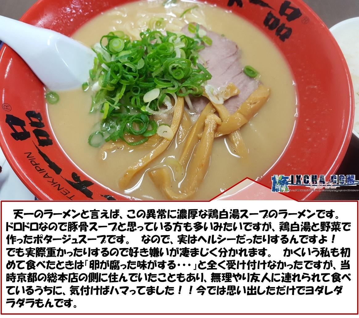 天一のラーメンと言えば、この異常に濃厚な鶏白湯スープのラーメンです。 ドロドロなので豚骨スープと思っている方も多いみたいですが、鶏白湯と野菜で作ったポタージュスープです。 なので、実はヘルシーだったりするんですよ! でも実際重かったりするので好き嫌いが凄まじく分かれます。 かくいう私も初めて食べたときは「卵が腐った味がする・・・」と全く受け付けなかったですが、当時京都の総本店の側に住んでいたこともあり、無理やり友人に連れられて食べているうちに、気付けばハマってました!!今では思い出しただけでヨダレダラダラもんです。